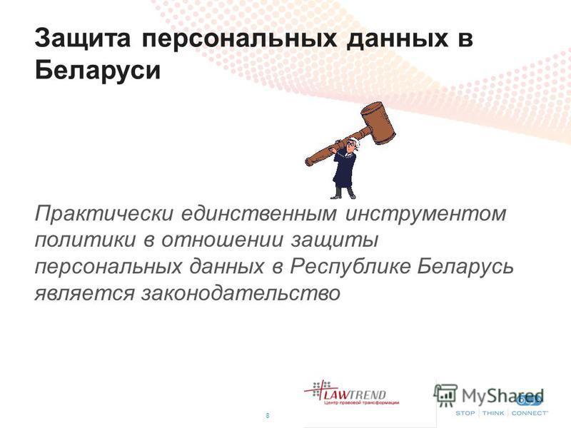 Защита персональных данных в Беларуси 8 Практически единственным инструментом политики в отношении защиты персональных данных в Республике Беларусь является законодательство