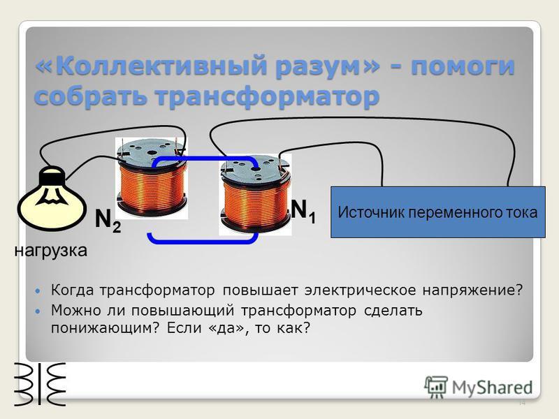 «Коллективный разум» - помоги собрать трансформатор Когда трансформатор повышает электрическое напряжение? Можно ли повышающий трансформатор сделать понижающим? Если «да», то как? 14 Источник переменного тока нагрузка N1N1 N2N2