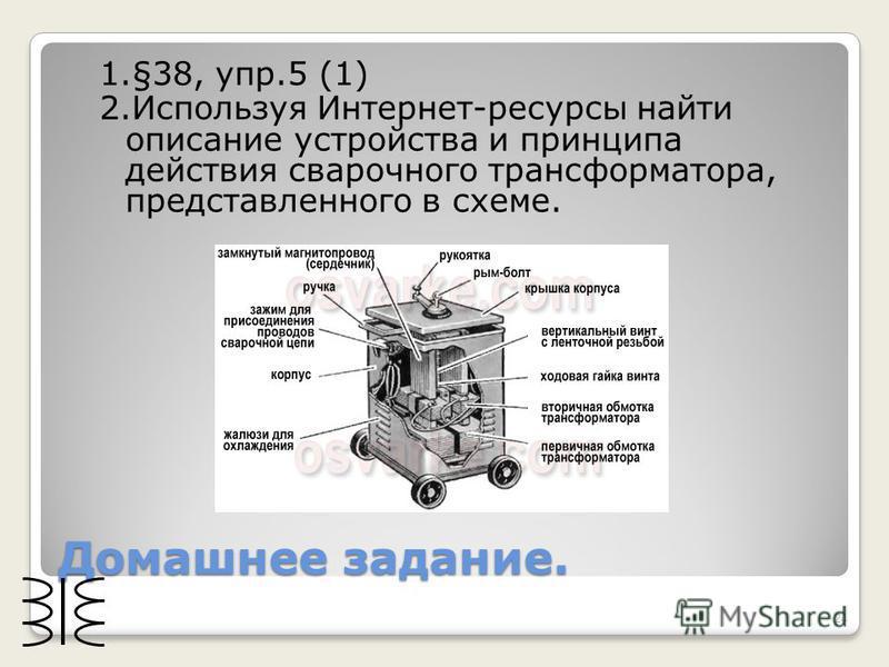 Домашнее задание. 1.§38, упр.5 (1) 2. Используя Интернет-ресурсы найти описание устройства и принципа действия сварочного трансформатора, представленного в схеме. 24