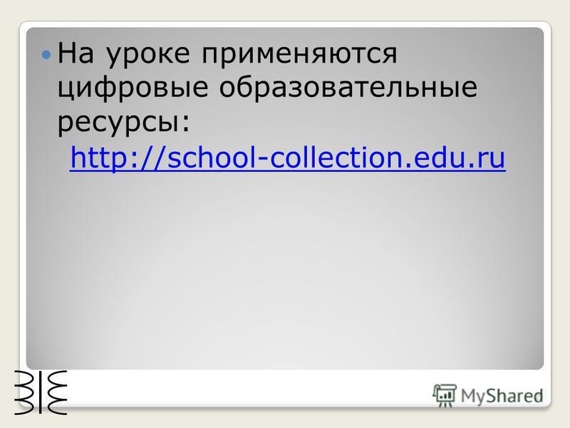На уроке применяются цифровые образовательные ресурсы: http://school-collection.edu.ru 25