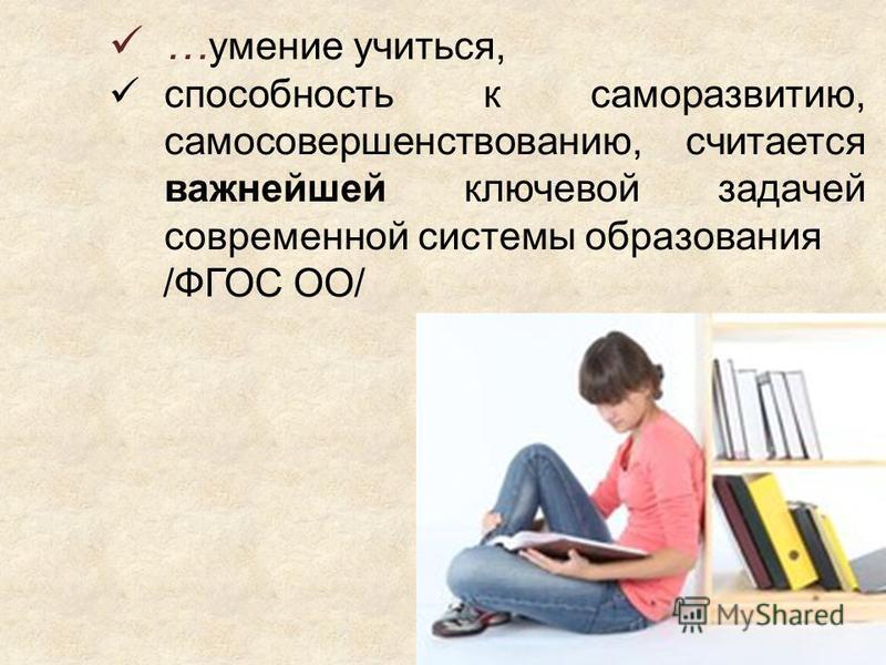 … умение учиться, способность к саморазвитию, самосовершенствованию, считается важнейшей ключевой задачей современной системы образования /ФГОС ОО/
