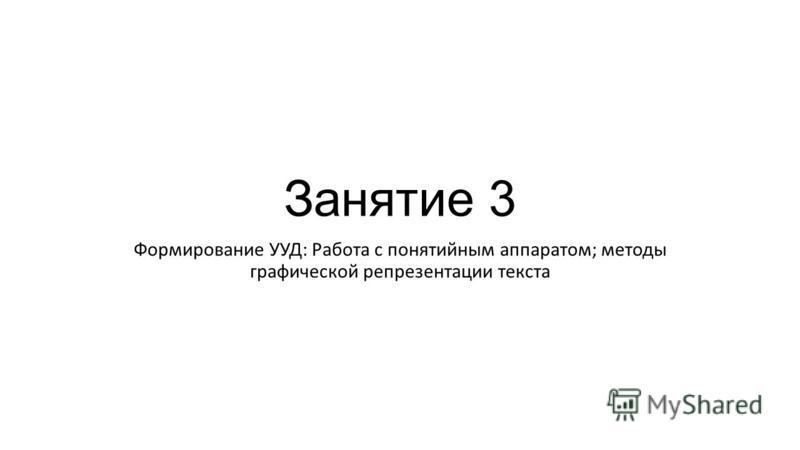 Занятие 3 Формирование УУД: Работа с понятийным аппаратом; методы графической репрезентации текста