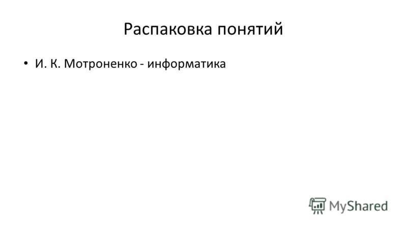 Распаковка понятий И. К. Мотроненко - информатика