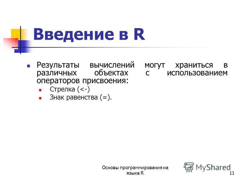11 Введение в R Результаты вычислений могут храниться в различных объектах с использованием операторов присвоения: Стрелка (