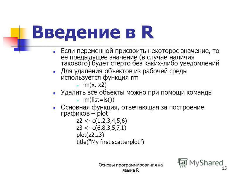 15 Если переменной присвоить некоторое значение, то ее предыдущее значение (в случае наличия такового) будет стерто без каких-либо уведомлений Для удаления объектов из рабочей среды используется функция rm rm(x, x2) Удалить все объекты можно при помо