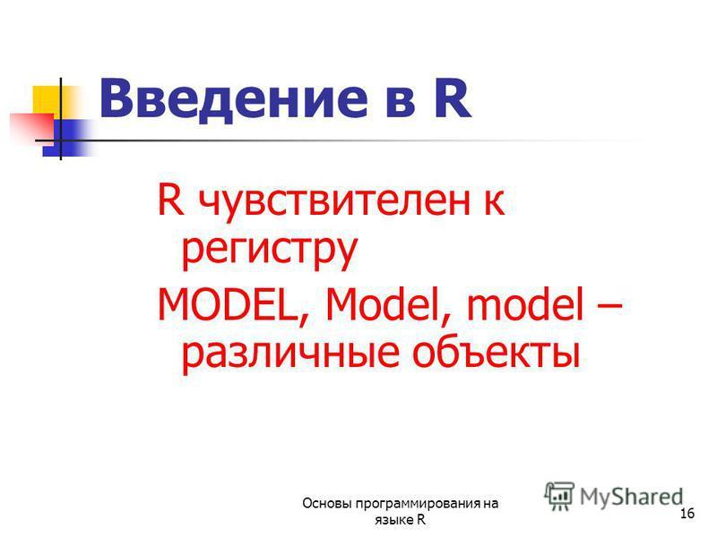 16 R чувствителен к регистру MODEL, Model, model – различные объекты Введение в R Основы программирования на языке R