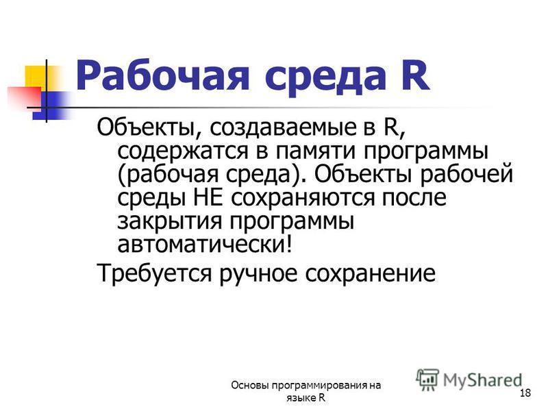 18 Рабочая среда R Объекты, создаваемые в R, содержатся в памяти программы (рабочая среда). Объекты рабочей среды НЕ сохраняются после закрытия программы автоматически! Требуется ручное сохранение Основы программирования на языке R