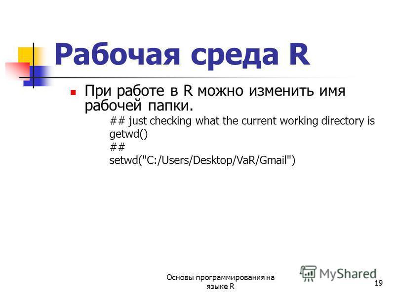 19 При работе в R можно изменить имя рабочей папки. ## just checking what the current working directory is getwd() ## setwd(C:/Users/Desktop/VaR/Gmail) Рабочая среда R Основы программирования на языке R