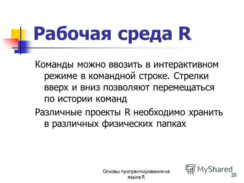 20 Рабочая среда R Команды можно ввозить в интерактивном режиме в командной строке. Стрелки вверх и вниз позволяют перемещаться по истории команд Различные проекты R необходимо хранить в различных физических папках Основы программирования на языке R