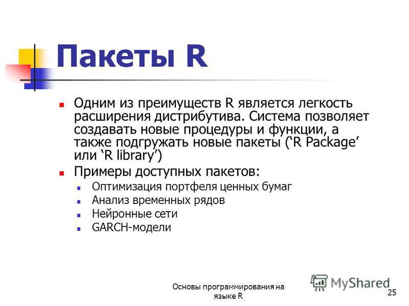 25 Пакеты R Одним из преимуществ R является легкость расширения дистрибутива. Система позволяет создавать новые процедуры и функции, а также подгружать новые пакеты (R Package или R library) Примеры доступных пакетов: Оптимизация портфеля ценных бума