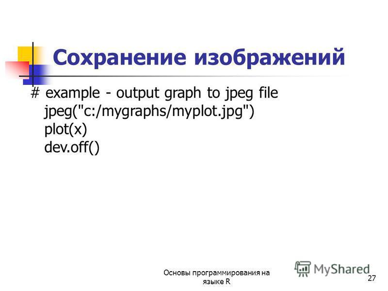 27 # example - output graph to jpeg file jpeg(c:/mygraphs/myplot.jpg) plot(x) dev.off() Сохранение изображений Основы программирования на языке R