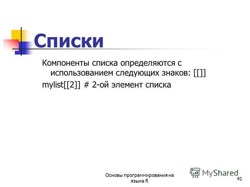 41 Списки Компоненты списка определяются с использованием следующих знаков: [[]] mylist[[2]] # 2-ой элемент списка Основы программирования на языке R
