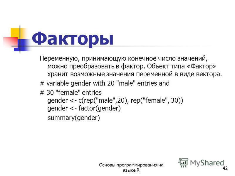 42 Факторы Переменную, принимающую конечное число значений, можно преобразовать в фактор. Объект типа «Фактор» хранит возможные значения переменной в виде вектора. # variable gender with 20 male entries and # 30 female entries gender