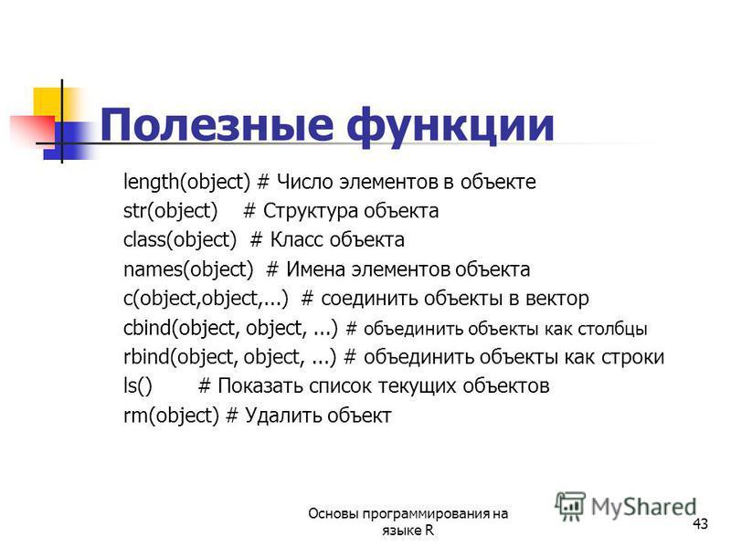 43 Полезные функции length(object) # Число элементов в объекте str(object) # Структура объекта class(object) # Класс объекта names(object) # Имена элементов объекта c(object,object,...) # соединить объекты в вектор cbind(object, object,...) # объедин