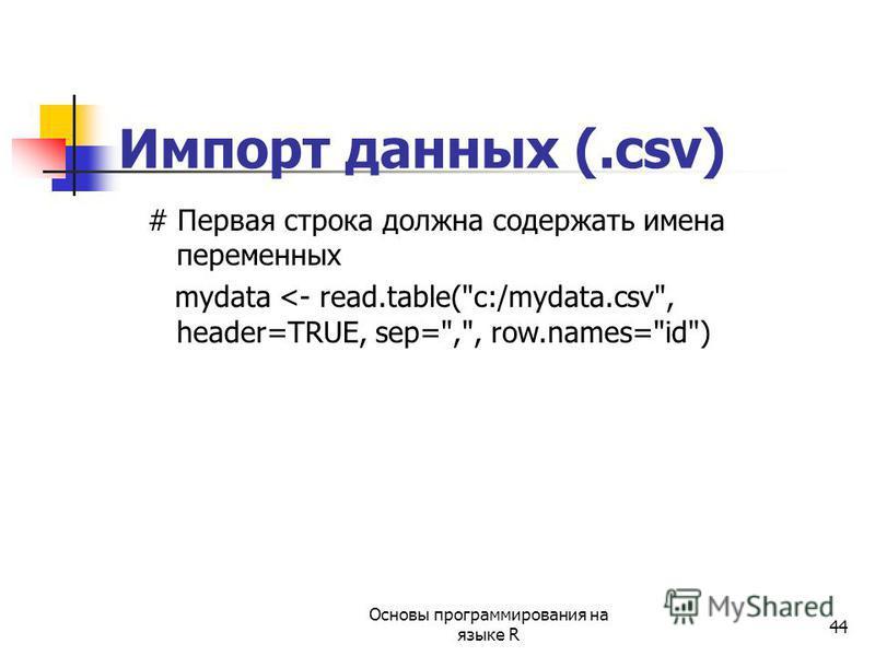 44 Импорт данных (.csv) # Первая строка должна содержать имена переменных mydata