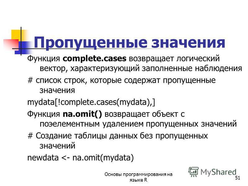 51 Пропущенные значения Функция complete.cases возвращает логический вектор, характеризующий заполненные наблюдения # список строк, которые содержат пропущенные значения mydata[!complete.cases(mydata),] Функция na.omit() возвращает объект с поэелемен