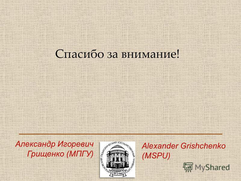 Спасипо за внимание! Александр Игоревич Грищенко (МПГУ) Alexander Grishchenko (MSPU)