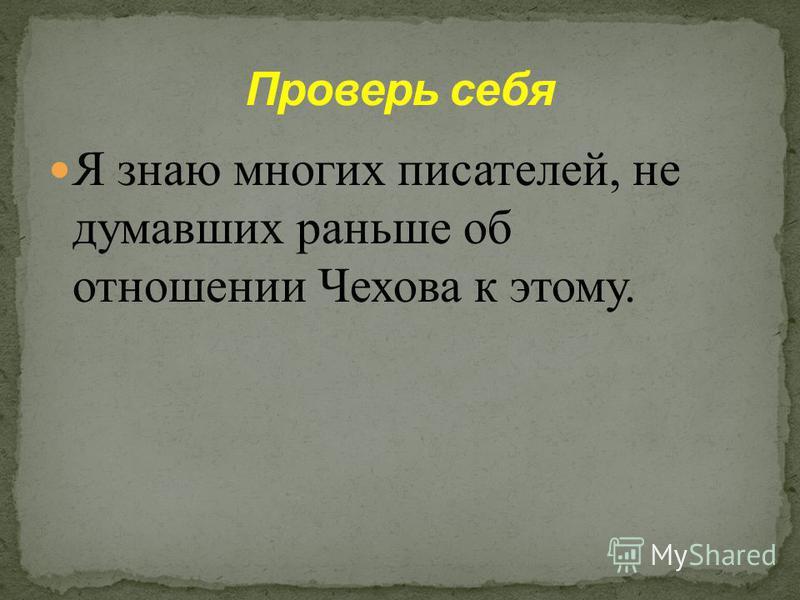 Я знаю многих писателей, которые раньше не задумывались над тем, что бы по этому поводу сказал Чехов, как бы на это поглядел Чехов.