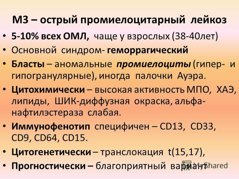 М3 – острый промиелоцитарный лейкоз 5-10% всех ОМЛ, чаще у взрослых (38-40 лет) Основной синдром- геморрагический Бласты – аномальные промиелоциты (гипер- и гипогранулярные), иногда палочки Ауэра. Цитохимически – высокая активность МПО, ХАЭ, липиды,