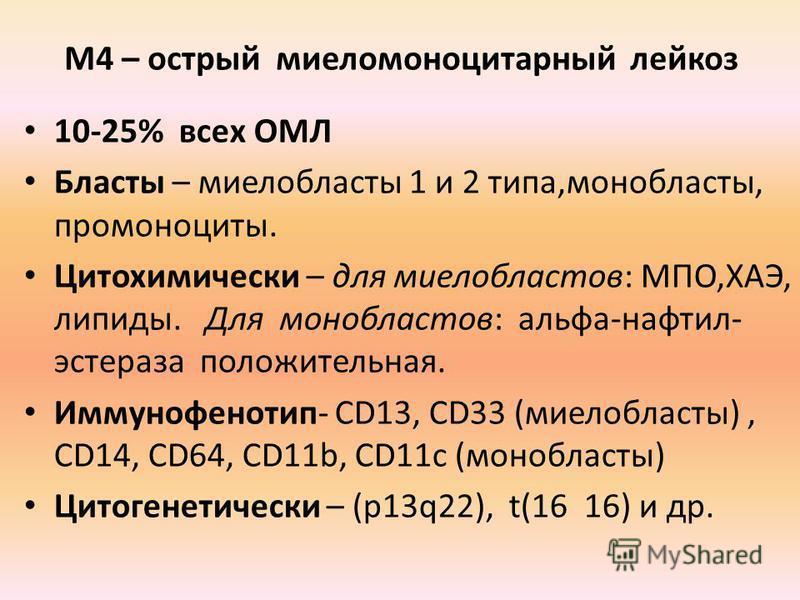 М4 – острый миеломоноцитарный лейкоз 10-25% всех ОМЛ Бласты – миелобласты 1 и 2 типа,мон области, про моноциты. Цитохимически – для миелобластов: МПО,ХАЭ, липиды. Для монобластов: альфа-нафтил- эстераза положительная. Иммунофенотип- CD13, CD33 (миело