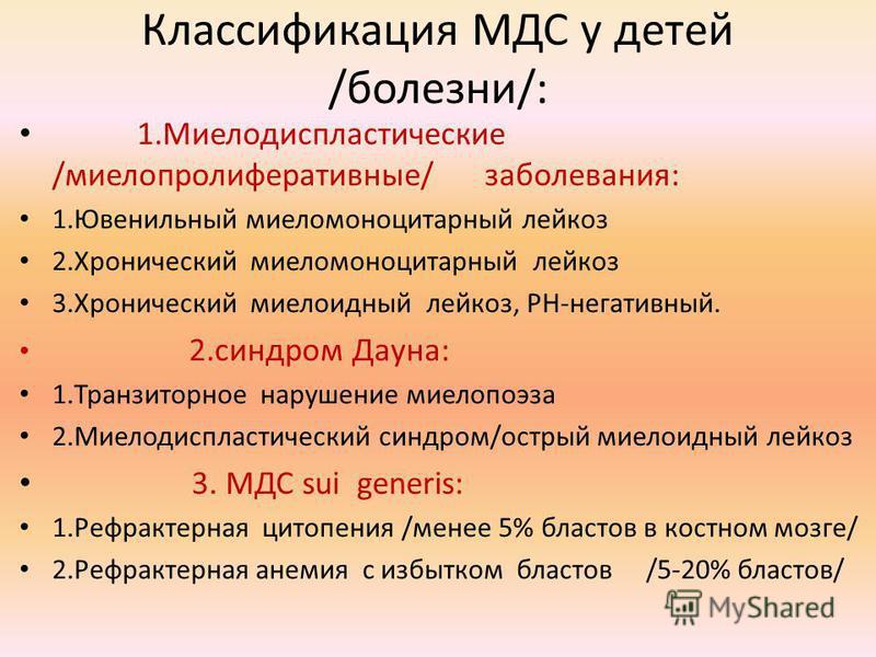 Классификация МДС у детей /болезни/: 1. Миелодиспластические /миелопролиферативные/ заболевания: 1. Ювенильный миеломоноцитарный лейкоз 2. Хронический миеломоноцитарный лейкоз 3. Хронический миелоидный лейкоз, РН-негативный. 2. синдром Дауна: 1. Тран