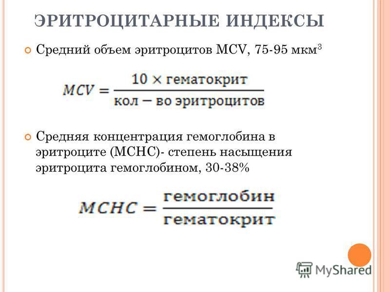ЭРИТРОЦИТАРНЫЕ ИНДЕКСЫ Средний объем эритроцитов MCV, 75-95 мкм 3 Cредняя концентрация гемоглобина в эритроците (MCHC)- степень насыщения эритроцита гемоглобином, 30-38%