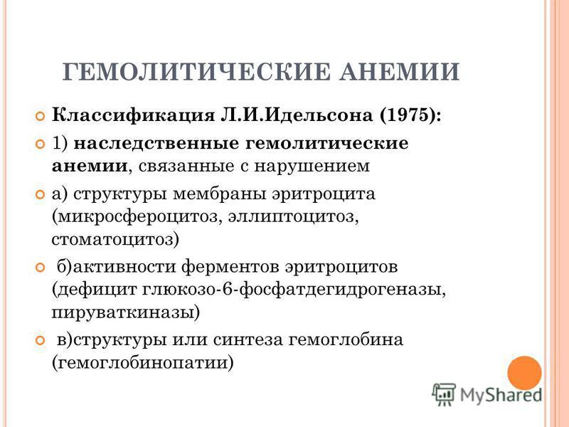 ГЕМОЛИТИЧЕСКИЕ АНЕМИИ Классификация Л.И.Идельсона (1975): 1) наследственные гемолитические анемии, связанные с нарушением а) структуры мембраны эритроцита (микросфероцитоз, эллиптоцитоз, стоматоцитоз) б)активности ферментов эритроцитов (дефицит глюко