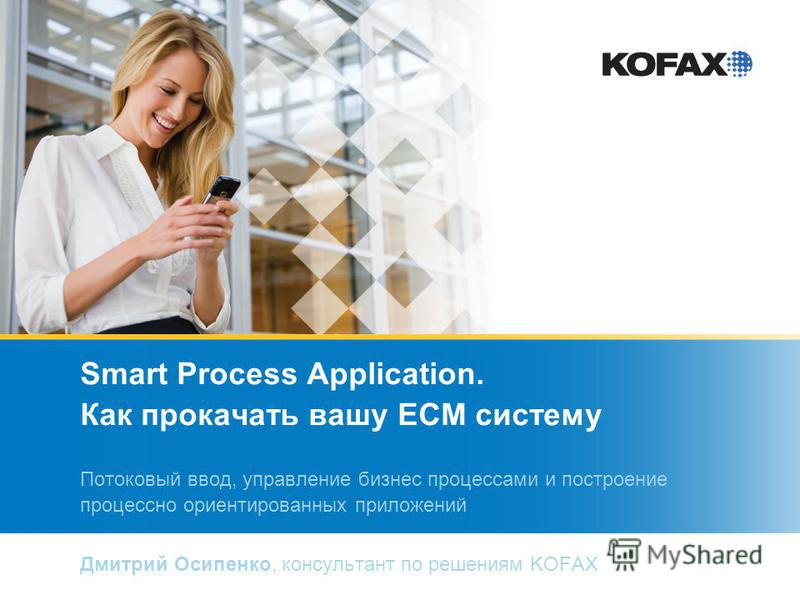 Smart Process Application. Как прокачать вашу ECM систему Потоковый ввод, управление бизнес процессами и построение процессно ориентированных приложений Дмитрий Осипенко, консультант по решениям KOFAX