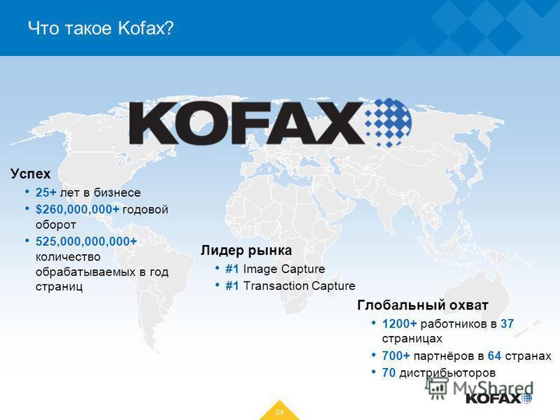 Что такое Kofax? 24 Глобальный охват 1200+ работников в 37 страницах 700+ партнёров в 64 странах 70 дистрибьюторов Лидер рынка #1 Image Capture #1 Transaction Capture Успех 25+ лет в бизнесе $260,000,000+ годовой оборот 525,000,000,000+ количество об