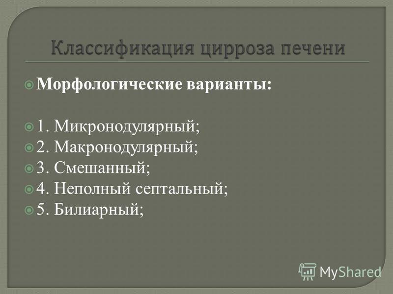 Морфологические варианты: 1. Микронодулярный; 2. Макронодулярный; 3. Смешанный; 4. Неполный септальный; 5. Билиарный;