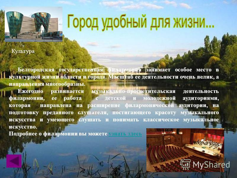 Культура Белгородская государственная филармония занимает особое место в культурной жизни области и города. Масштаб ее деятельности очень велик, а направления многообразны. Ежегодно развивается музыкально-просветительская деятельность филармонии, ее