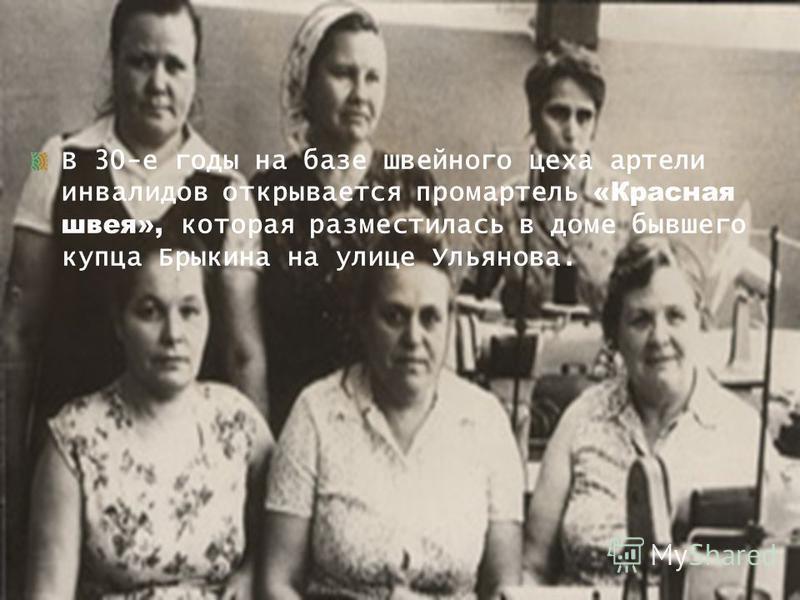 В 30-е годы на базе швейного цеха артели инвалидов открывается промартель «Красная швея», которая разместилась в доме бывшего купца Брыкина на улице Ульянова.