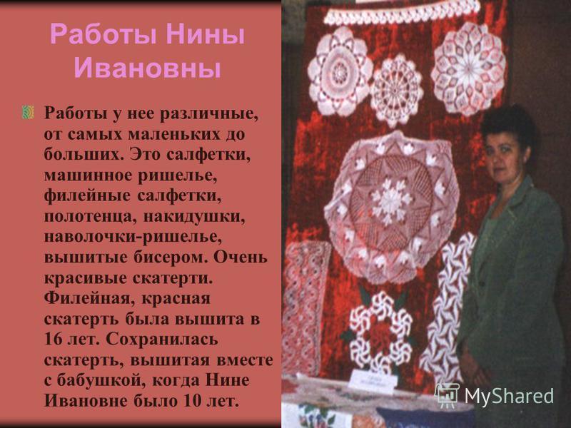 Работы Нины Ивановны Работы у нее различные, от самых маленьких до больших. Это салфетки, машинное ришелье, филейные салфетки, полотенца, накидушки, наволочки-ришелье, вышитые бисером. Очень красивые скатерти. Филейная, красная скатерть была вышита в
