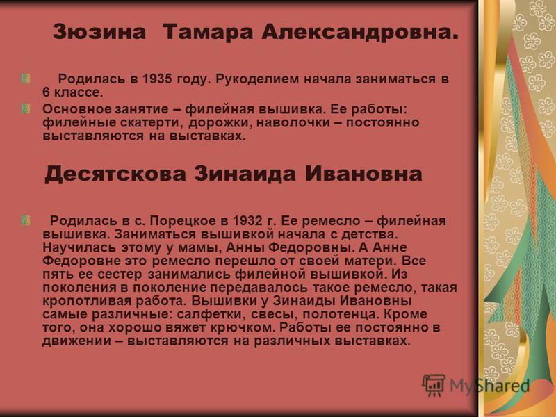 Зюзина Тамара Александровна. Родилась в 1935 году. Рукоделием начала заниматься в 6 классе. Основное занятие – филейная вышивка. Ее работы: филейные скатерти, дорожки, наволочки – постоянно выставляются на выставках. Десятскова Зинаида Ивановна Родил