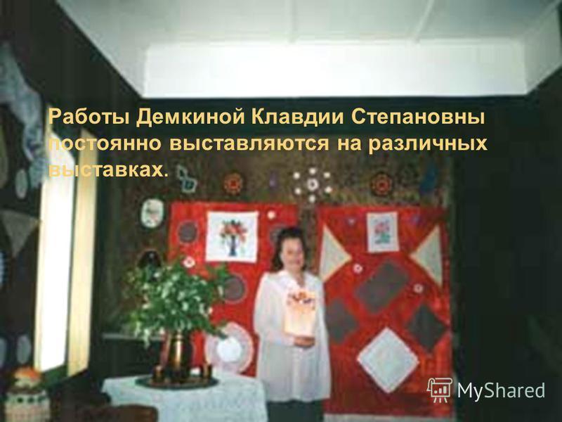 Работы Демкиной Клавдии Степановны постоянно выставляются на различных выставках.