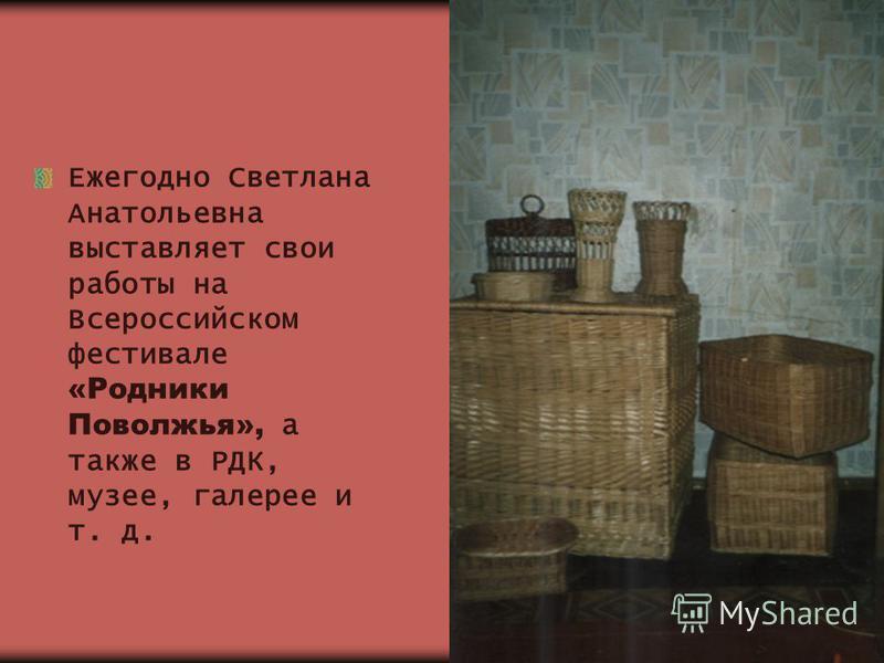 Ежегодно Светлана Анатольевна выставляет свои работы на Всероссийском фестивале «Родники Поволжья», а также в РДК, музее, галерее и т. д.