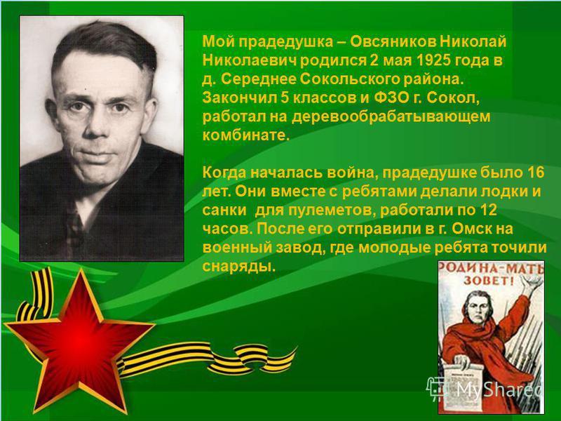 Мой прадедушка – Овсяников Николай Николаевич родился 2 мая 1925 года в д. Середнее Сокольского района. Закончил 5 классов и ФЗО г. Сокол, работал на деревообрабатывающем комбинате. Когда началась война, прадедушке было 16 лет. Они вместе с ребятами