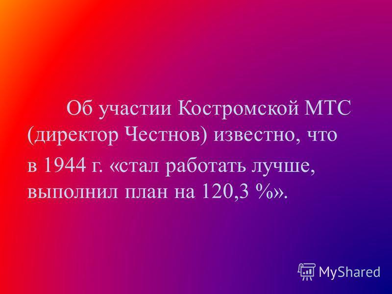 Об участии Костромской МТС (директор Честнов) известно, что в 1944 г. «стал работать лучше, выполнил план на 120,3 %».