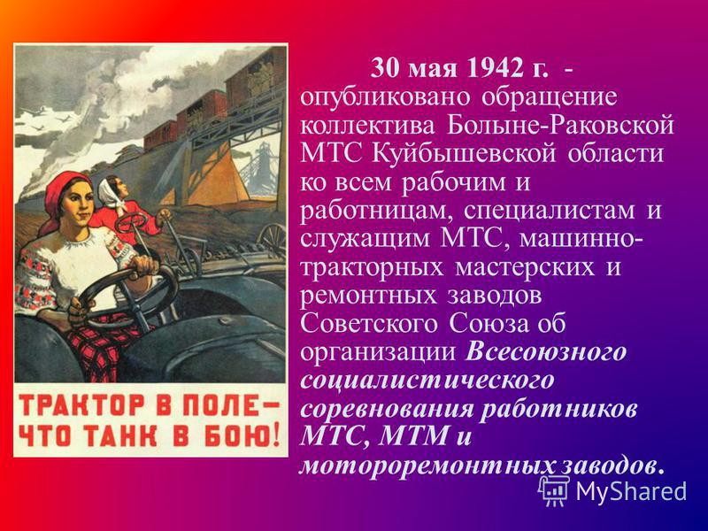 30 мая 1942 г. - опубликовано обращение коллектива Болыне-Раковской МТС Куйбышевской области ко всем рабочим и работницам, специалистам и служащим МТС, машинно- тракторных мастерских и ремонтных заводов Советского Союза об организации Всесоюзного соц