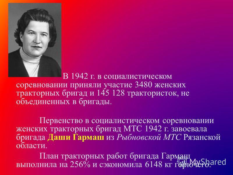 В 1942 г. в социалистическом соревновании приняли участие 3480 женских тракторных бригад и 145 128 трактористок, не объединенных в бригады. Первенство в социалистическом соревновании женских тракторных бригад МТС 1942 г. завоевала бригада Даши Гармаш