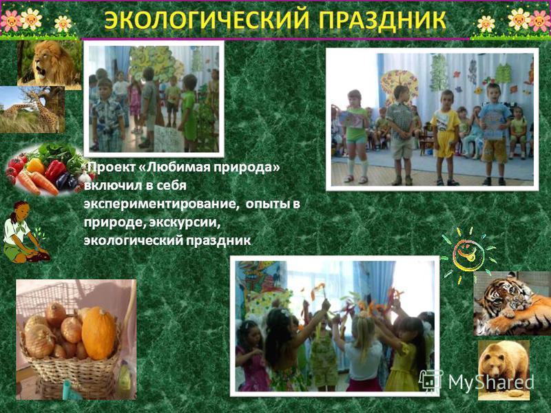 Проект «Любимая природа» включил в себя экспериментирование, опыты в природе, экскурсии, экологический праздник