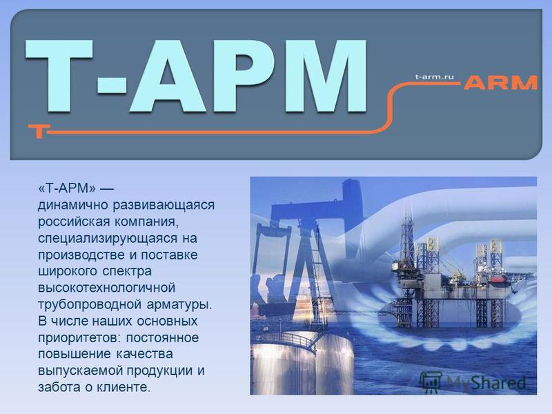 «Т-АРМ» динамично развивающаяся российская компания, специализирующаяся на производстве и поставке широкого спектра высокотехнологичной трубопроводной арматуры. В числе наших основных приоритетов: постоянное повышение качества выпускаемой продукции и