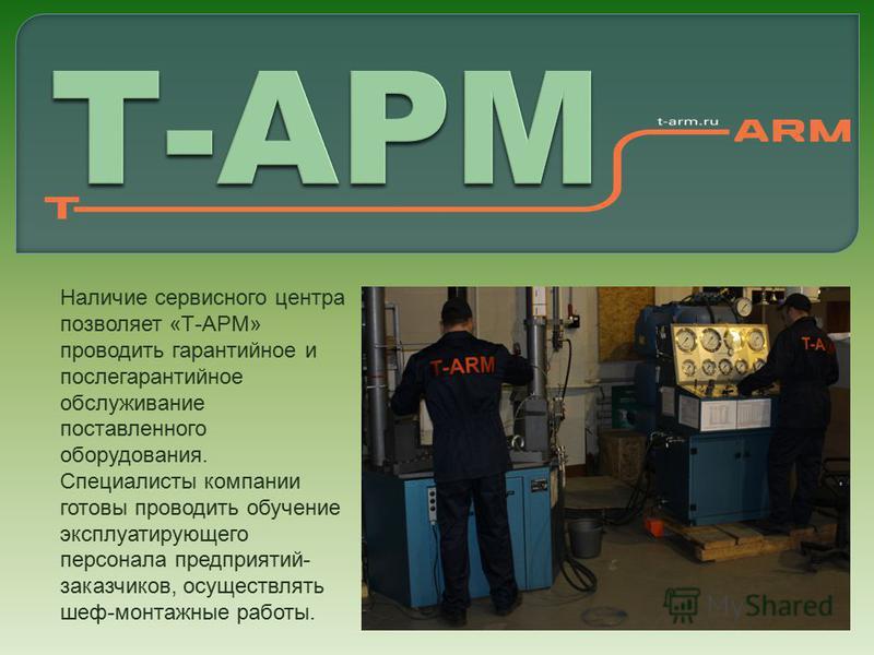 Наличие сервисного центра позволяет «Т-АРМ» проводить гарантийное и послегарантийное обслуживание поставленного оборудования. Специалисты компании готовы проводить обучение эксплуатирующего персонала предприятий- заказчиков, осуществлять шеф-монтажны