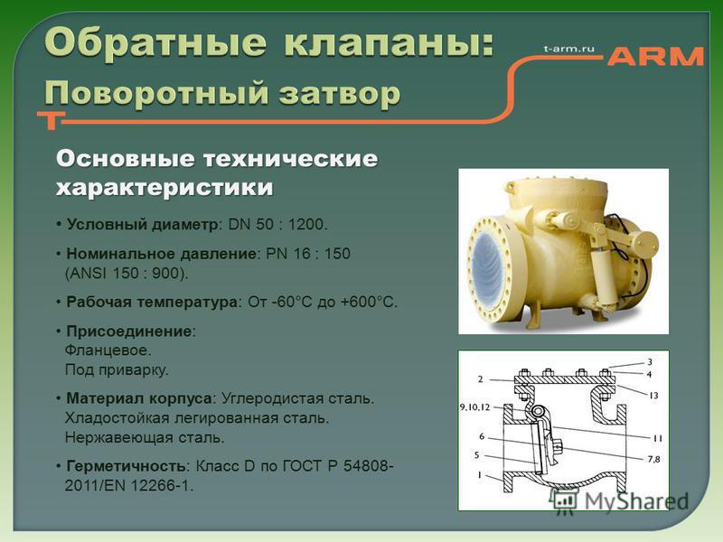 Обратные клапаны: Поворотный затвор Основные технические характеристики Условный диаметр: DN 50 : 1200. Номинальное давление: PN 16 : 150 (ANSI 150 : 900). Рабочая температура: От -60°С до +600°С. Присоединение: Фланцевое. Под приварку. Материал корп