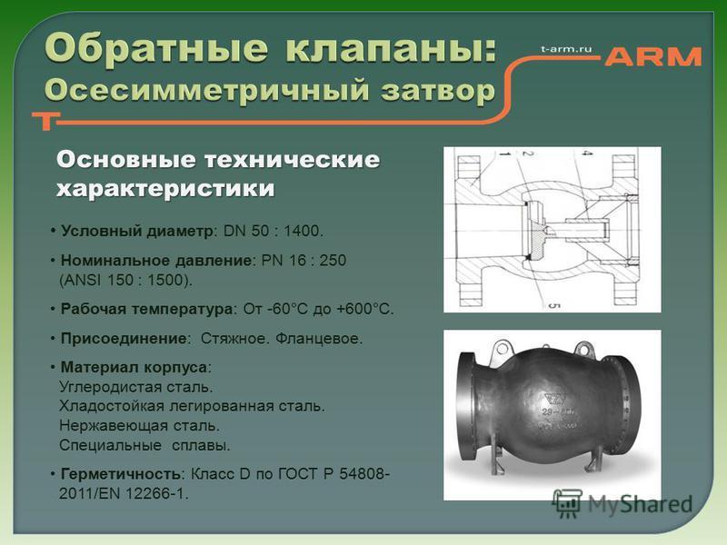 Обратные клапаны: Осесимметричный затвор Основные технические характеристики Условный диаметр: DN 50 : 1400. Номинальное давление: PN 16 : 250 (ANSI 150 : 1500). Рабочая температура: От -60°С до +600°С. Присоединение: Стяжное. Фланцевое. Материал кор