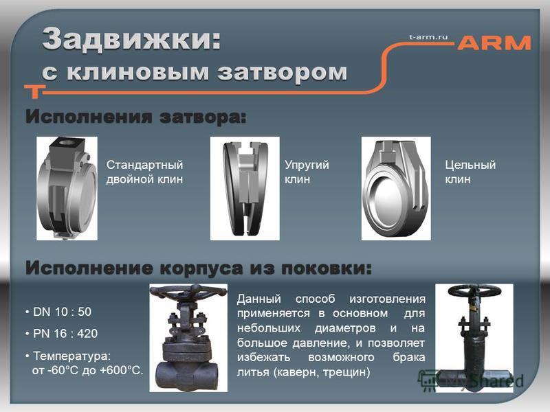 Исполнения затвора: Исполнение корпуса из поковки: Стандартный двойной клин Упругий клин Цельный клин DN 10 : 50 PN 16 : 420 Температура: от -60°С до +600°С. Данный способ изготовления применяется в основном для небольших диаметров и на большое давле