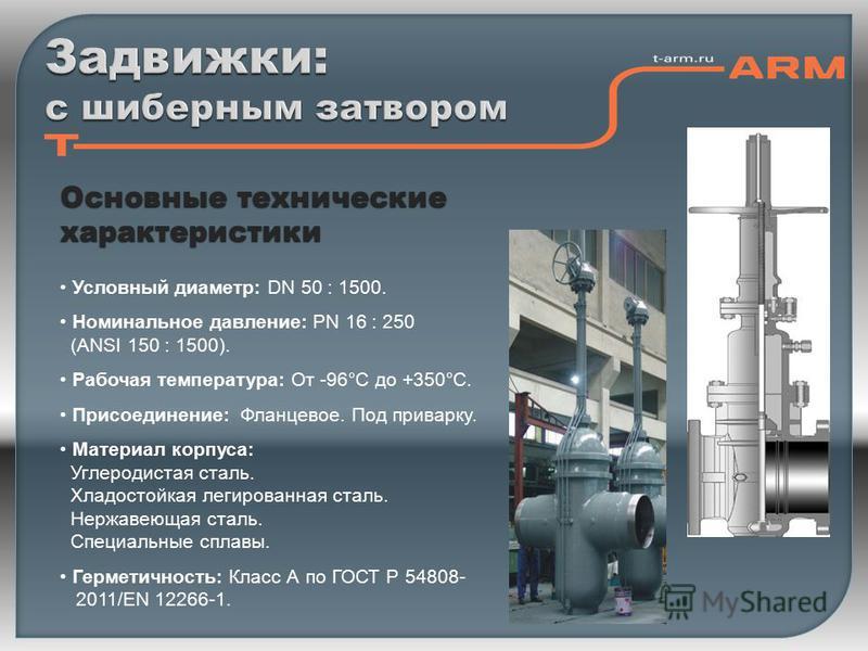 Основные технические характеристики Условный диаметр: DN 50 : 1500. Номинальное давление: PN 16 : 250 (ANSI 150 : 1500). Рабочая температура: От -96°С до +350°С. Присоединение: Фланцевое. Под приварку. Материал корпуса: Углеродистая сталь. Хладостойк