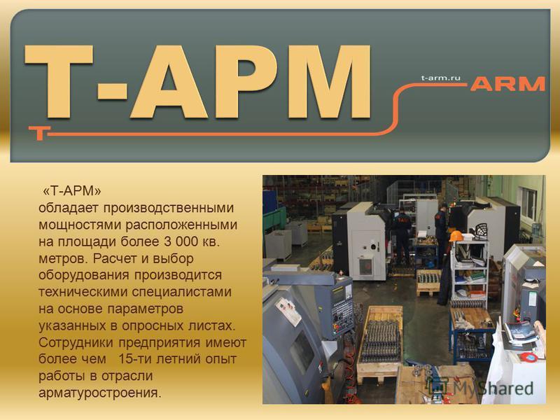 «Т-АРМ» обладает производственными мощностями расположенными на площади более 3 000 кв. метров. Расчет и выбор оборудования производится техническими специалистами на основе параметров указанных в опросных листах. Сотрудники предприятия имеют более ч