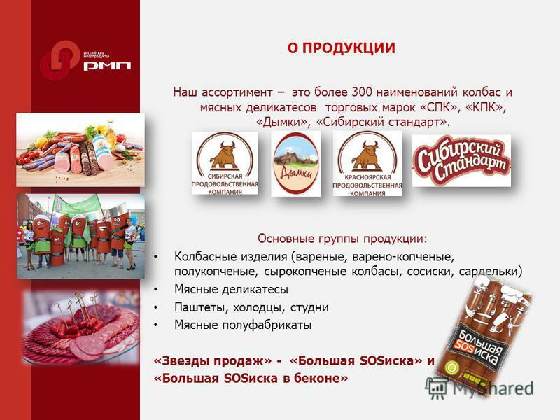 О ПРОДУКЦИИ Наш ассортимент – это более 300 наименований колбас и мясных деликатесов торговых марок «СПК», «КПК», «Дымки», «Сибирский стандарт». Основные группы продукции: Колбасные изделия (вареные, варено-копченые, полукопченые, сырокопченые колбас