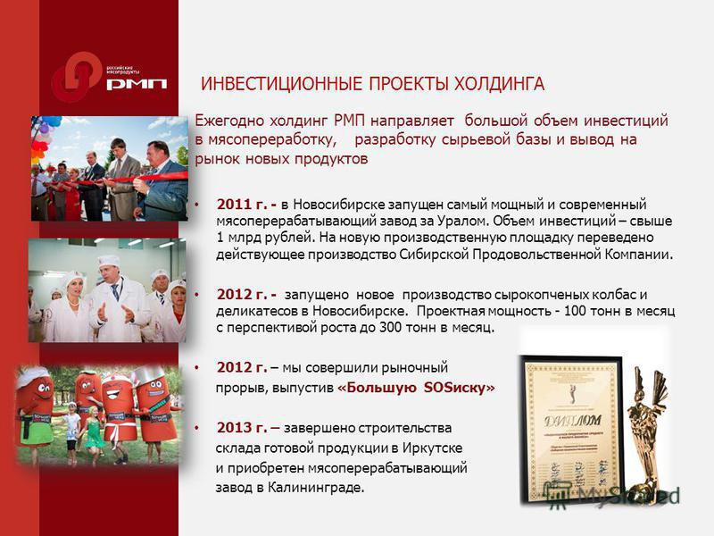 ИНВЕСТИЦИОННЫЕ ПРОЕКТЫ ХОЛДИНГА 2011 г. - в Новосибирске запущен самый мощный и современный мясоперерабатывающий завод за Уралом. Объем инвестиций – свыше 1 млрд рублей. На новую производственную площадку переведено действующее производство Сибирской